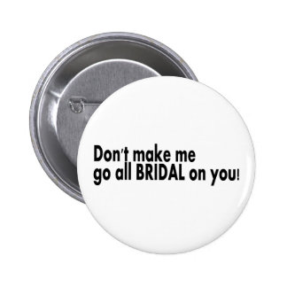 Don t Make Me Go All Bridal On You Buttons