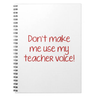 Don't Make Me Use My Teacher Voice! Note Book