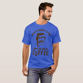 Don t Speak To Me Until I've Had My Coffee T-Shirt