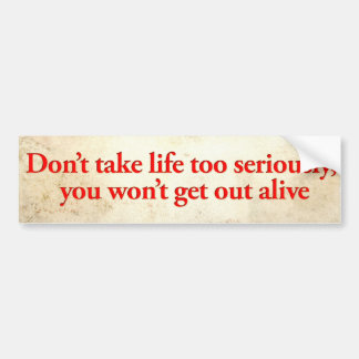 Don't take life too seriously, you won't get out bumper sticker