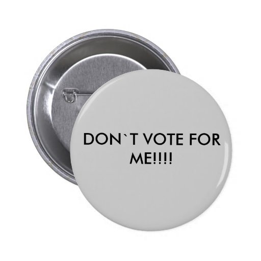 DON`T VOTE FOR ME!!!! PINBACK BUTTONS