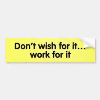 Don't wish for it... work for it! bumper sticker