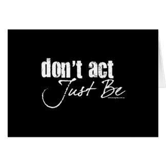 Don't Act - Just Be Card