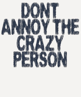 Dont Annoy The Crazy Person T Shirts