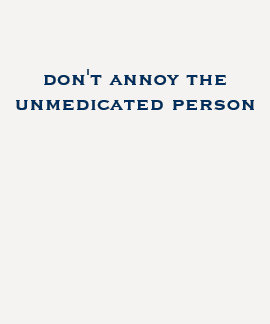 don't annoy the unmedicated person tee shirts
