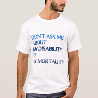Don't Ask Me About My Disability Or My Mortality T-Shirt