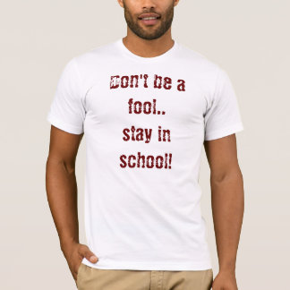 Don't be a fool..stay in school! T-Shirt