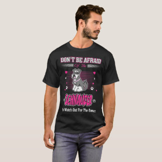 Dont Be Afraid Schnauzer Dog Watch Out Owner Shirt