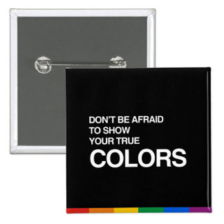 DON'T BE AFRAID TO SHOW YOUR TRUE COLORS 15 CM SQUARE BADGE
