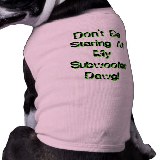 Don't Be Staring At My Subwoofer Dawg! Dog Shirt