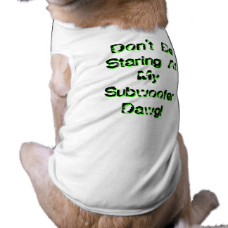 Don't Be Staring At My Subwoofer Dawg! Doggie T Shirt