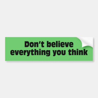 Don't believe everything you think. bumper sticker