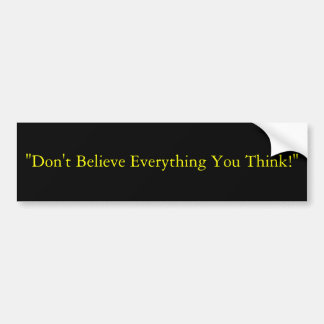 """""""Don't Believe Everything You Think!"""" Bumper Sticker"""