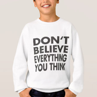Don't believe everything you think sweatshirt
