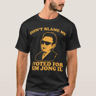 Don't Blam Me, I Voted for Kim Jong Il T-Shirt