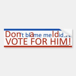 Don't blame me I didn't vote for him! Bumper Sticker