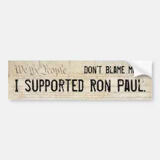 Don't blame me. I supported Ron Paul. Bumper Sticker