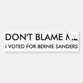 Don't Blame me, I voted for Bernie Sanders Bumper Sticker