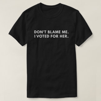 Don't Blame Me I Voted For Her (Anti-Trump) T-Shirt
