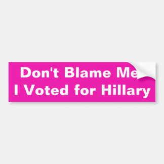 Don't Blame Me! I Voted for Hillary Bumper Sticker