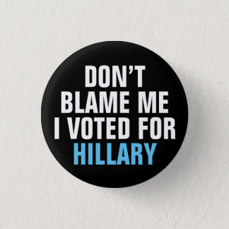 """""""Don't Blame Me I Voted for Hillary"""" Button"""