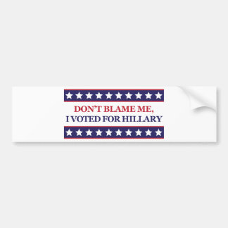 Don't blame me I voted for Hillary Clinton Bumper Sticker