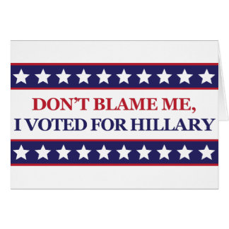 Don't blame me I voted for Hillary Clinton Card