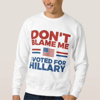 Don't Blame Me I Voted For Hillary Sweatshirt