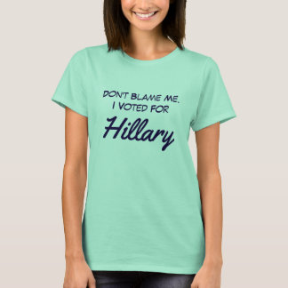 """Don't blame me. I voted for Hillary"" T-Shirt"