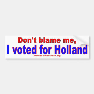 Don't Blame Me, I voted for Holland Bumper Sticker