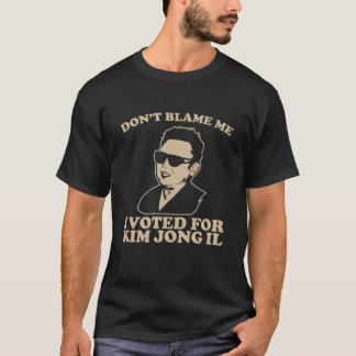 don't blame me I voted for kim jong il T-Shirt
