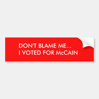 DON'T BLAME ME...I VOTED FOR McCAIN Bumper Sticker