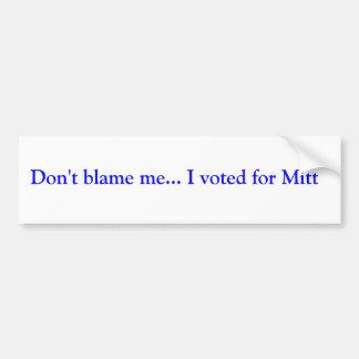 Don't blame me... I voted for Mitt Bumper Sticker