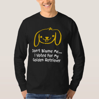 Don't Blame Me I Voted For My Golden Retriever T-Shirt