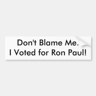Don't Blame Me.I Voted for Ron Paul! Car Bumper Sticker