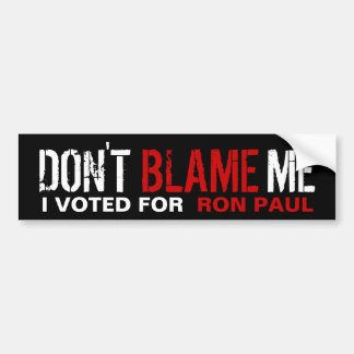 Don't Blame Me, I Voted for Ron Paul Car Bumper Sticker