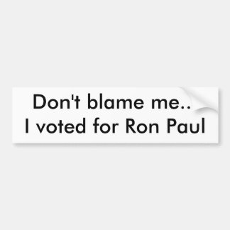 Don't blame me...I voted for Ron Paul Bumper Sticker