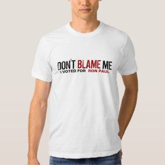 Don't Blame Me! I Voted For Ron Paul Shirts