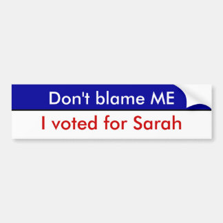 Don't blame ME, I voted for Sarah Bumper Sticker