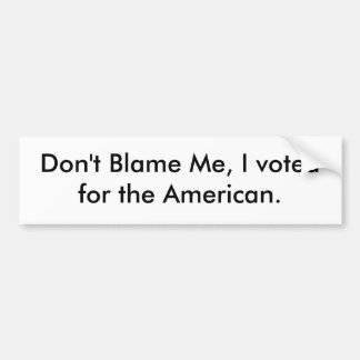 Don't Blame Me, I voted for the American. Bumper Sticker