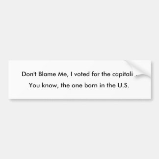 Don't Blame Me, I voted for the capitalist, You... Bumper Sticker