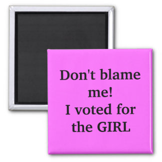 Don't blame me!I voted for the GIRL Square Magnet