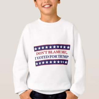 Don't blame me I voted for Trump Sweatshirt