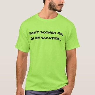 Don't bother me, I'm on vacation... T-Shirt