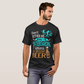 Dont Bother While Im Skateboarding Brought Beer T-Shirt