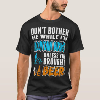 Dont Bother While Mountain Biking You Brought Beer T-Shirt