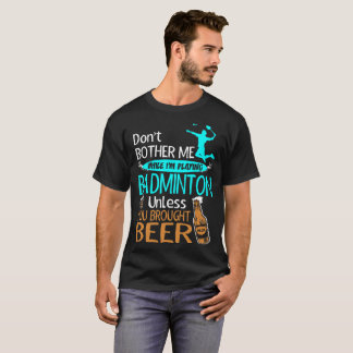 Dont Bother While Playing Badminton Brought Beer T-Shirt