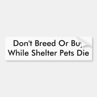 Don't Breed Or BuyWhile Shelter Pets Die Bumper Sticker