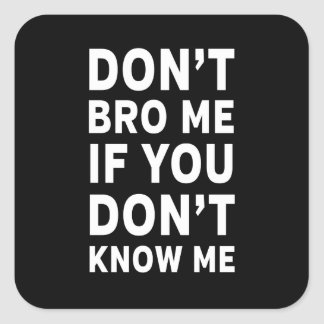 Don't Bro Me If You Don't Know Me Square Sticker