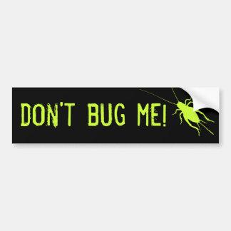 Don't Bug Me! Bumper Sticker